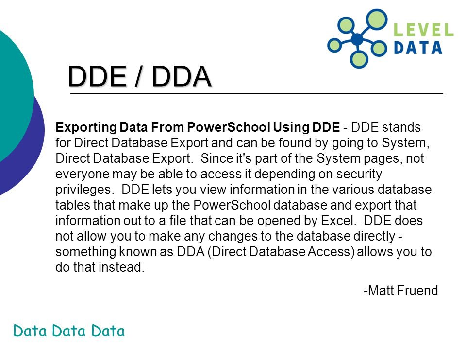 Data Data Data Exporting Data From PowerSchool Using DDE - DDE stands for Direct Database Export and can be found by going to System, Direct Database