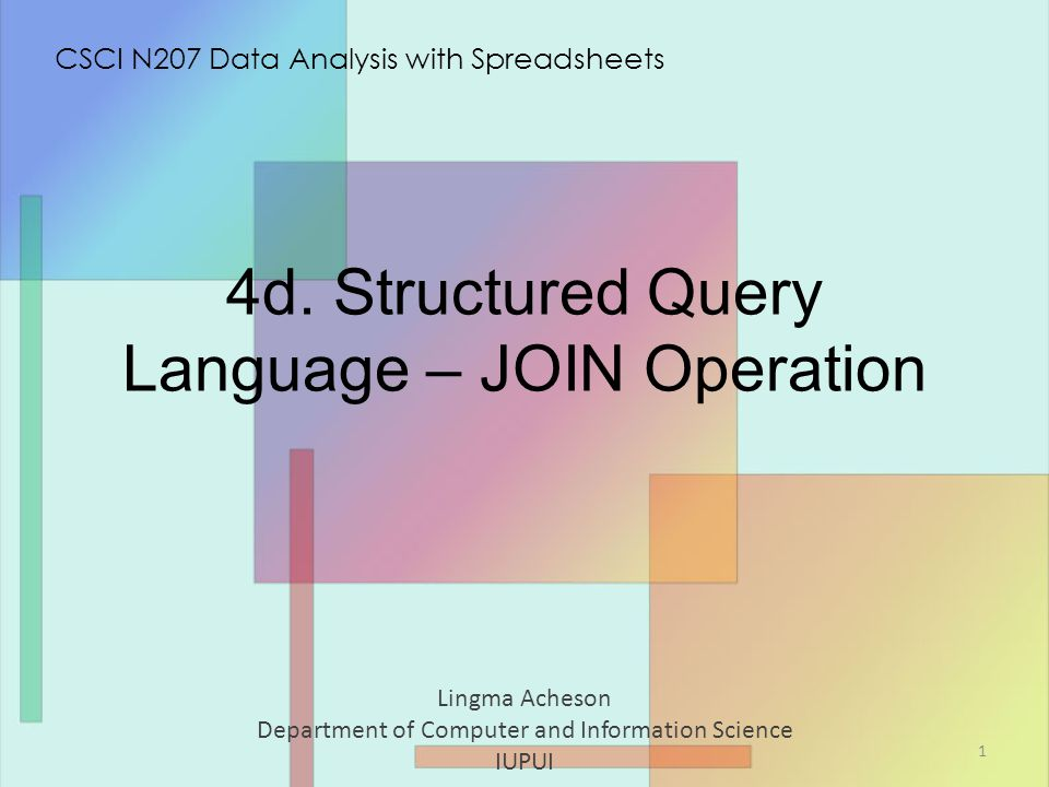 4d. Structured Query Language – JOIN Operation Lingma Acheson Department of Computer and Information Science IUPUI CSCI N207 Data Analysis with Spread