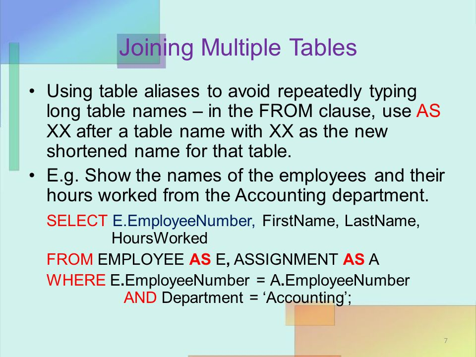 Joining Multiple Tables Using table aliases to avoid repeatedly typing long table names – in the FROM clause, use AS XX after a table name with XX as the new shortened name for that table.