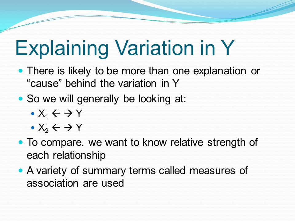 Explaining Variation in Y There is likely to be more than one explanation or cause behind the variation in Y So we will generally be looking at: X 1 Y X 2 Y To compare, we want to know relative strength of each relationship A variety of summary terms called measures of association are used