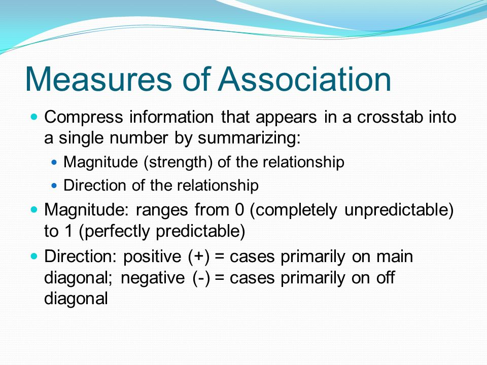 Measures of Association Compress information that appears in a crosstab into a single number by summarizing: Magnitude (strength) of the relationship