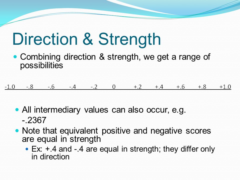 Direction & Strength Combining direction & strength, we get a range of possibilities All intermediary values can also occur, e.g. -.2367 Note that equ