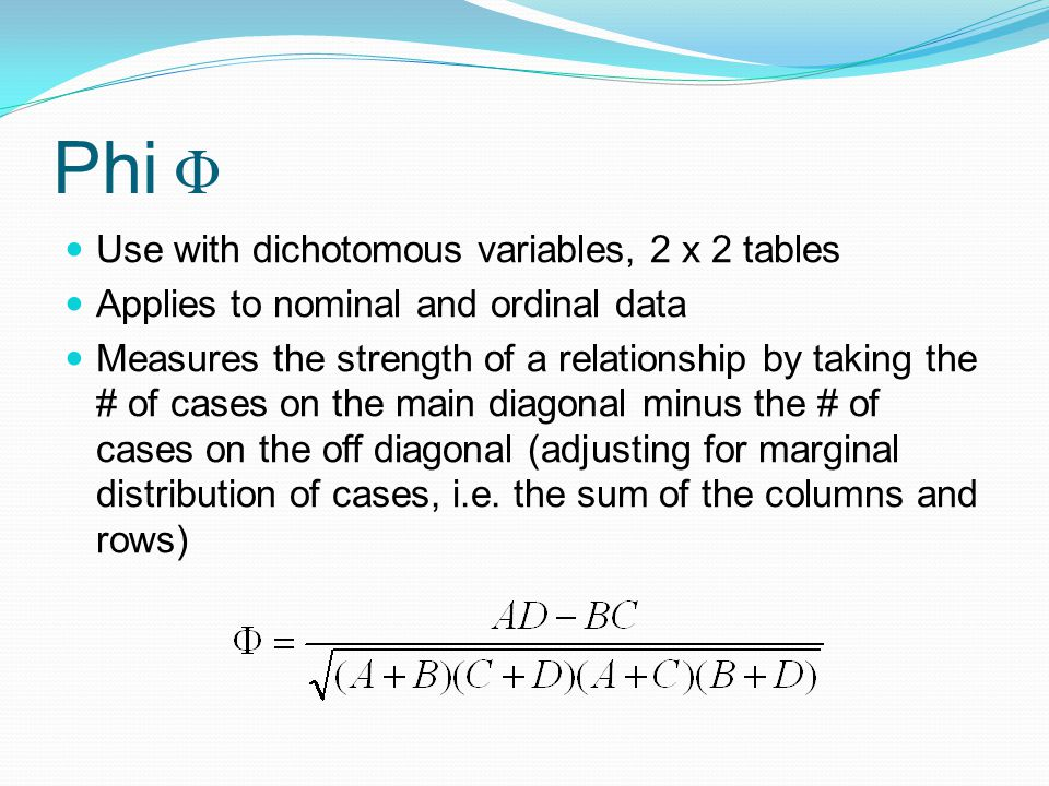 Phi Φ Use with dichotomous variables, 2 x 2 tables Applies to nominal and ordinal data Measures the strength of a relationship by taking the # of cases on the main diagonal minus the # of cases on the off diagonal (adjusting for marginal distribution of cases, i.e.