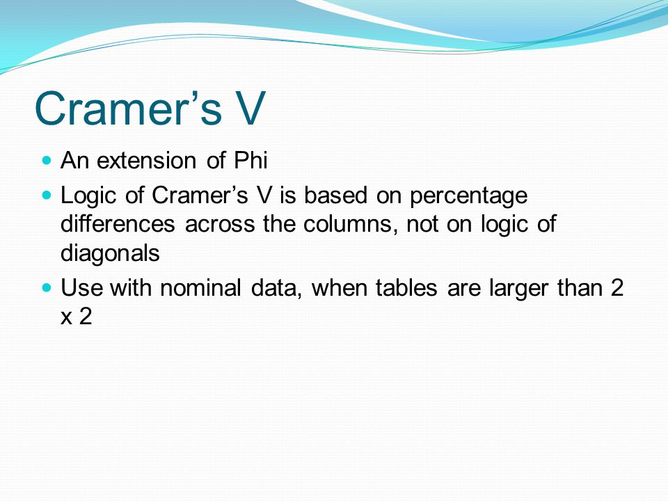 Cramers V An extension of Phi Logic of Cramers V is based on percentage differences across the columns, not on logic of diagonals Use with nominal dat