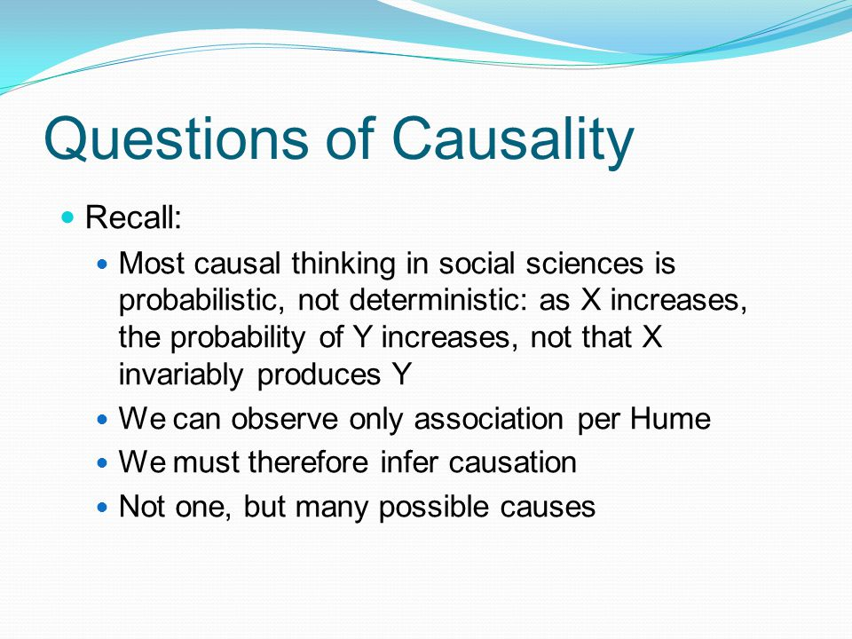 Questions of Causality Recall: Most causal thinking in social sciences is probabilistic, not deterministic: as X increases, the probability of Y increases, not that X invariably produces Y We can observe only association per Hume We must therefore infer causation Not one, but many possible causes