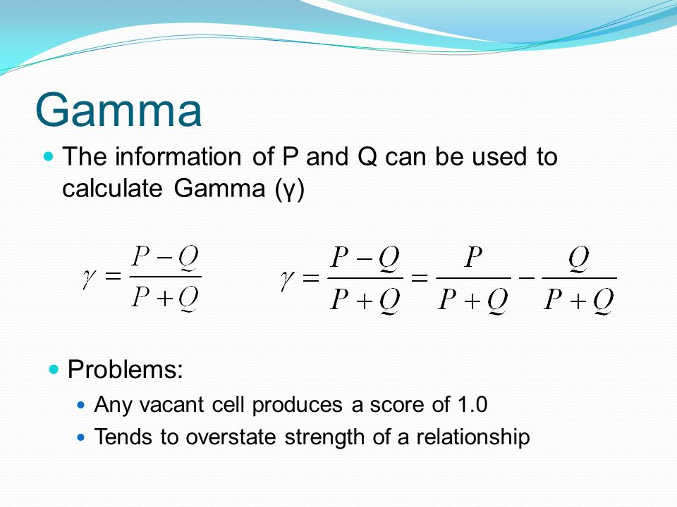 Gamma The information of P and Q can be used to calculate Gamma (γ) Problems: Any vacant cell produces a score of 1.0 Tends to overstate strength of a