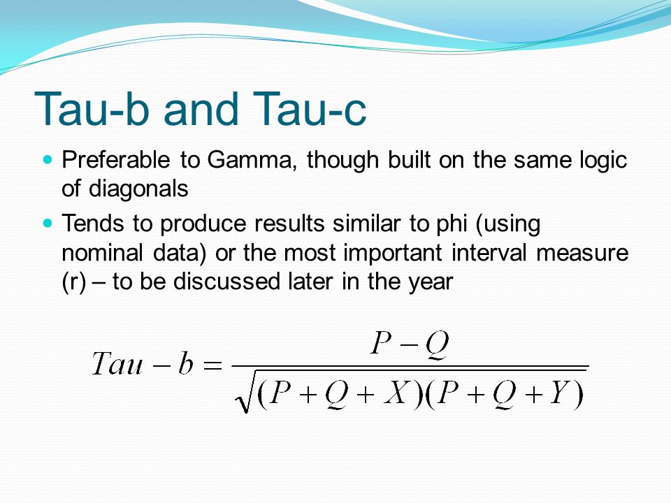 Tau-b and Tau-c Preferable to Gamma, though built on the same logic of diagonals Tends to produce results similar to phi (using nominal data) or the most important interval measure (r) – to be discussed later in the year