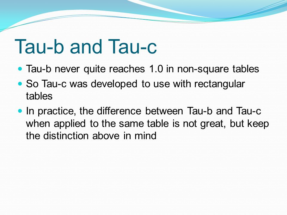 Tau-b and Tau-c Tau-b never quite reaches 1.0 in non-square tables So Tau-c was developed to use with rectangular tables In practice, the difference between Tau-b and Tau-c when applied to the same table is not great, but keep the distinction above in mind