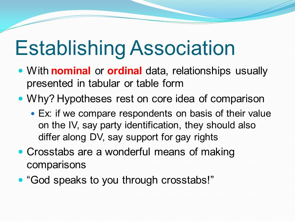 Establishing Association With nominal or ordinal data, relationships usually presented in tabular or table form Why? Hypotheses rest on core idea of c