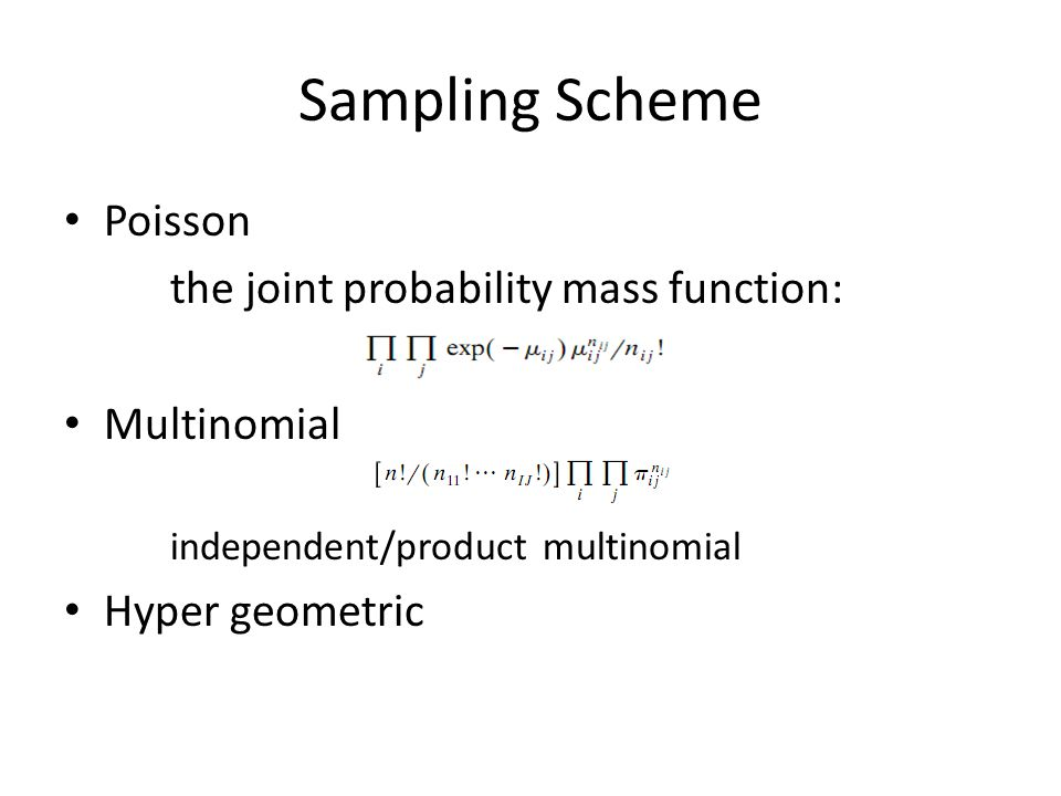Sampling Scheme Poisson the joint probability mass function: Multinomial independent/product multinomial Hyper geometric