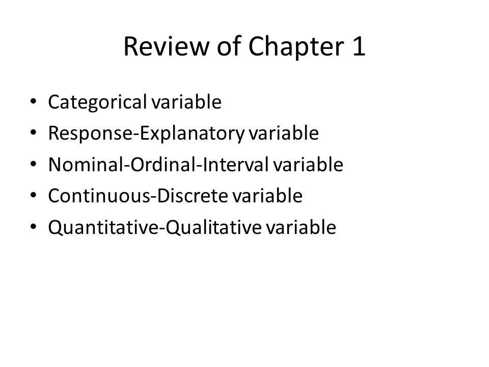 Review of Chapter 1 Categorical variable Response-Explanatory variable Nominal-Ordinal-Interval variable Continuous-Discrete variable Quantitative-Qualitative variable