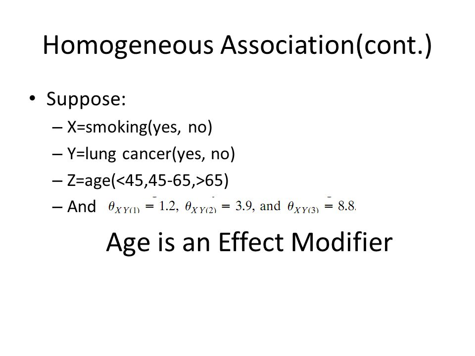 Homogeneous Association(cont.) Suppose: – X=smoking(yes, no) – Y=lung cancer(yes, no) – Z=age( 65) – And Age is an Effect Modifier