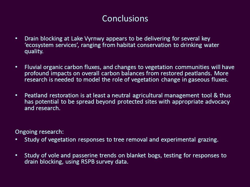 Conclusions Drain blocking at Lake Vyrnwy appears to be delivering for several key ecosystem services, ranging from habitat conservation to drinking water quality.