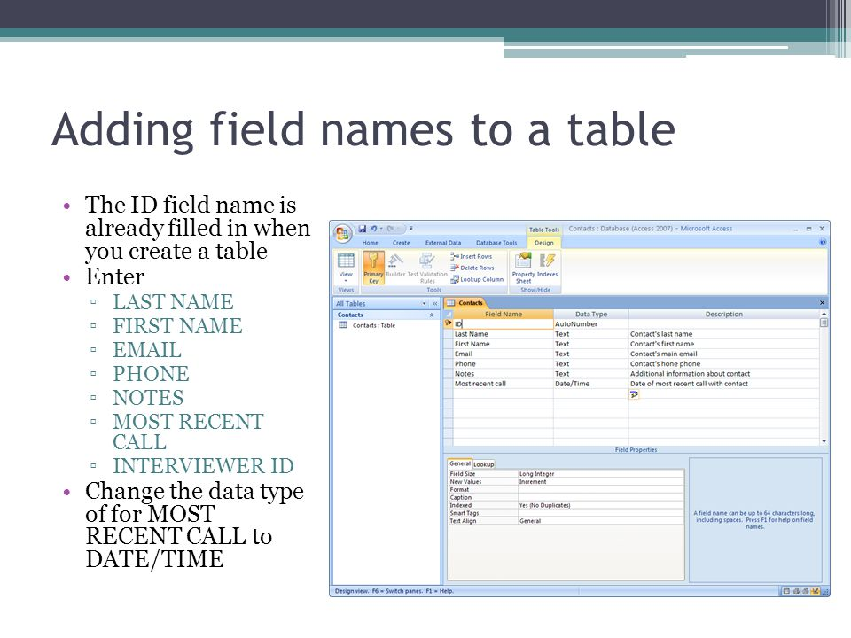 Adding field names to a table The ID field name is already filled in when you create a table Enter LAST NAME FIRST NAME EMAIL PHONE NOTES MOST RECENT CALL INTERVIEWER ID Change the data type of for MOST RECENT CALL to DATE/TIME