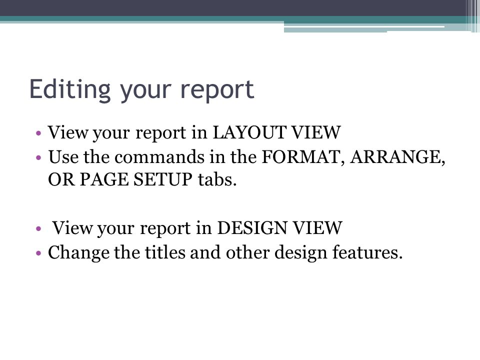 Editing your report View your report in LAYOUT VIEW Use the commands in the FORMAT, ARRANGE, OR PAGE SETUP tabs.