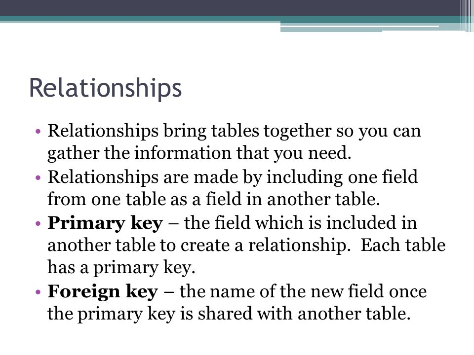 Relationships Relationships bring tables together so you can gather the information that you need.