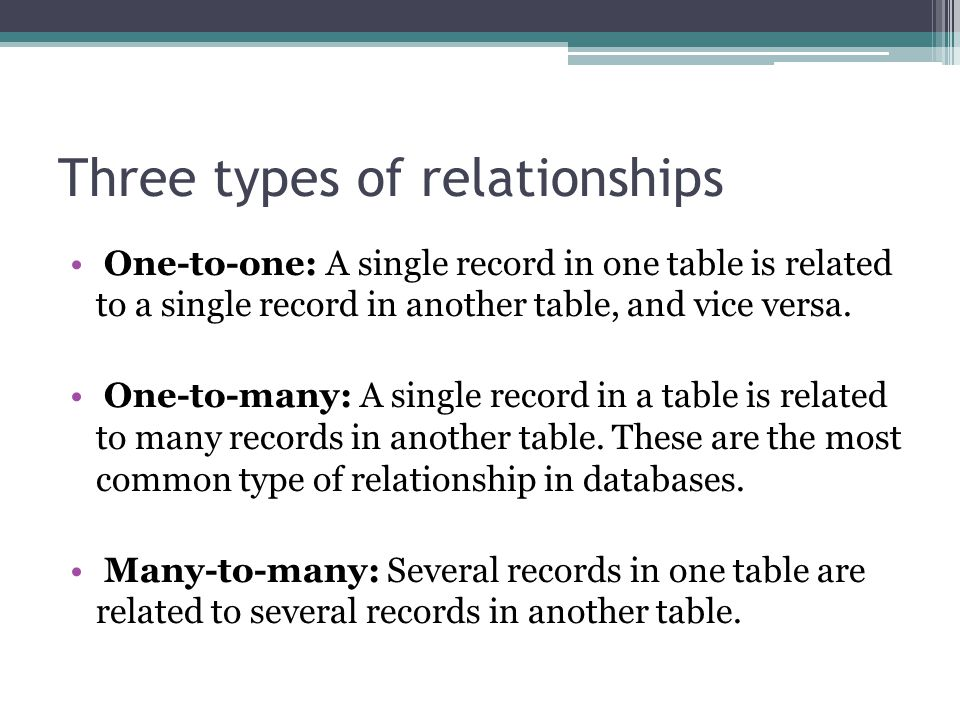 Three types of relationships One-to-one: A single record in one table is related to a single record in another table, and vice versa.