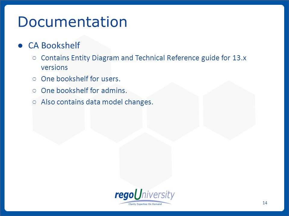 www.regoconsulting.comPhone: 1-888-813-0444 14 CA Bookshelf Contains Entity Diagram and Technical Reference guide for 13.x versions One bookshelf for users.