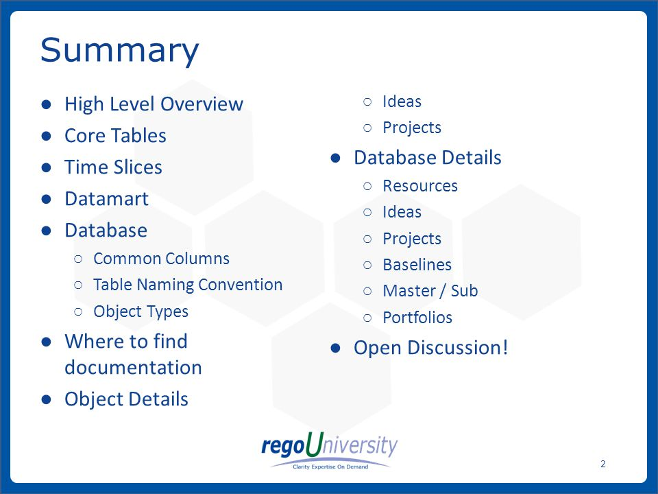www.regoconsulting.comPhone: 1-888-813-0444 2 High Level Overview Core Tables Time Slices Datamart Database Common Columns Table Naming Convention Object Types Where to find documentation Object Details Ideas Projects Database Details Resources Ideas Projects Baselines Master / Sub Portfolios Open Discussion.