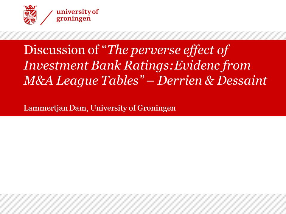 Discussion of The perverse effect of Investment Bank Ratings:Evidenc from M&A League Tables – Derrien & Dessaint Lammertjan Dam, University of Groning