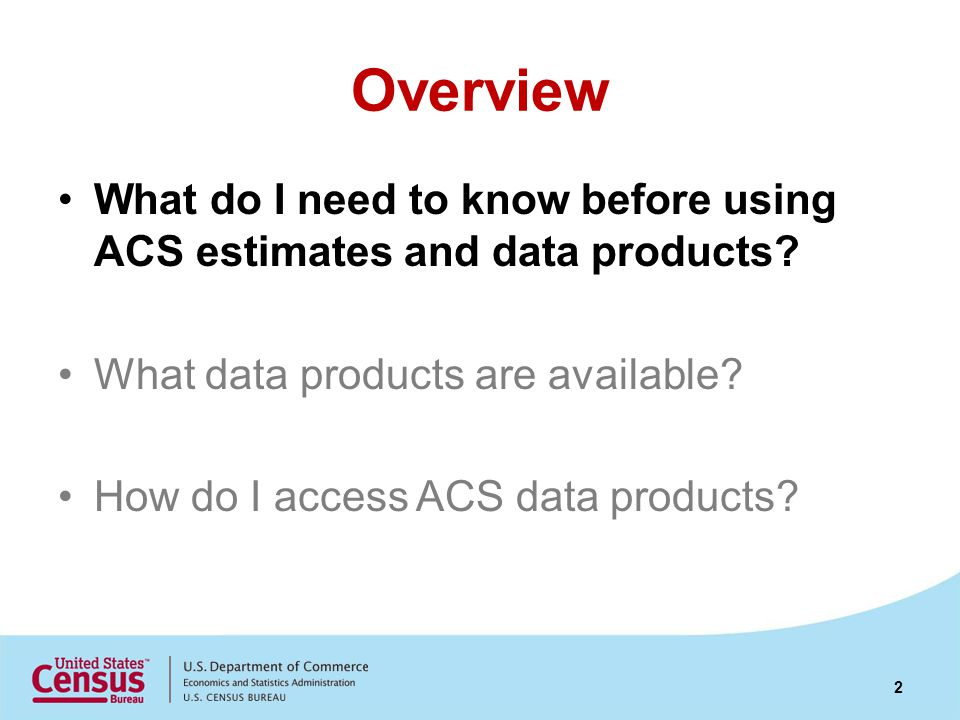 Estimates ACS produces estimates ACS estimates are not counts of the population or housing Population counts are produced from the decennial census –Population Estimates Program (PEP) updates counts throughout the decade.