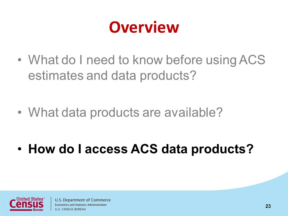Overview What do I need to know before using ACS estimates and data products.