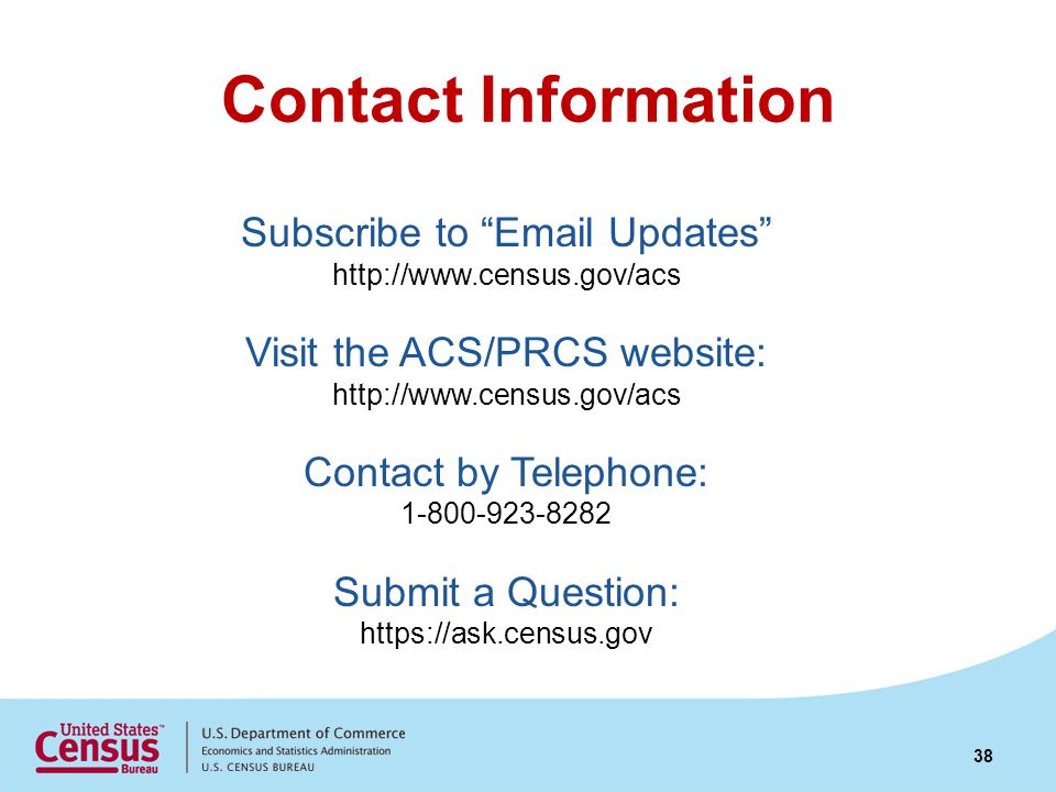 Contact Information Subscribe to Email Updates http://www.census.gov/acs Visit the ACS/PRCS website: http://www.census.gov/acs Contact by Telephone: 1-800-923-8282 Submit a Question: https://ask.census.gov 38
