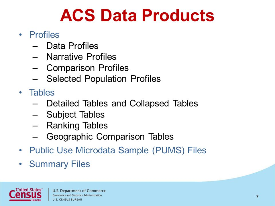 ACS Data Products Profiles –Data Profiles –Narrative Profiles –Comparison Profiles –Selected Population Profiles Tables –Detailed Tables and Collapsed Tables –Subject Tables –Ranking Tables –Geographic Comparison Tables Public Use Microdata Sample (PUMS) Files Summary Files 7