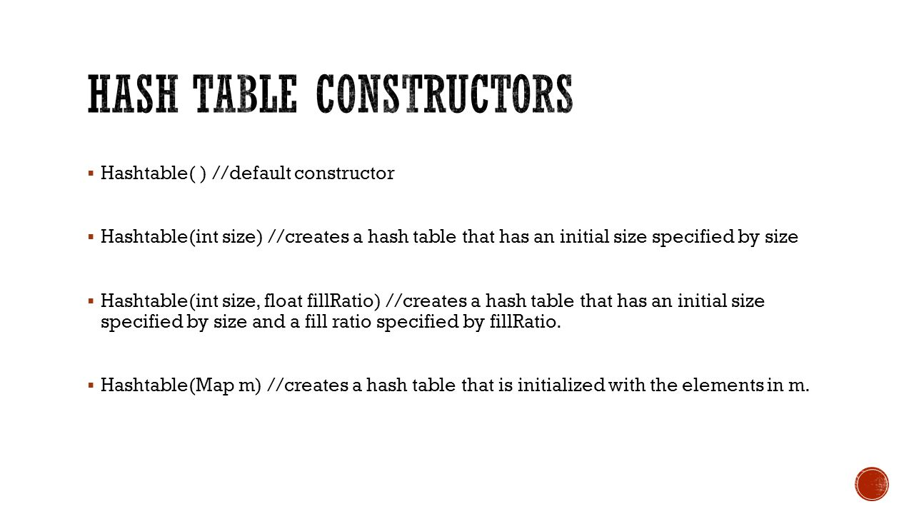 Hashtable( ) //default constructor Hashtable(int size) //creates a hash table that has an initial size specified by size Hashtable(int size, float fillRatio) //creates a hash table that has an initial size specified by size and a fill ratio specified by fillRatio.