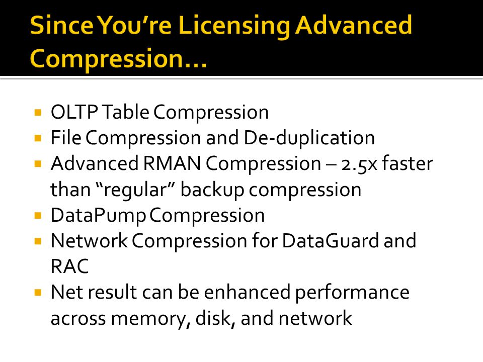 OLTP Table Compression File Compression and De-duplication Advanced RMAN Compression – 2.5x faster than regular backup compression DataPump Compression Network Compression for DataGuard and RAC Net result can be enhanced performance across memory, disk, and network