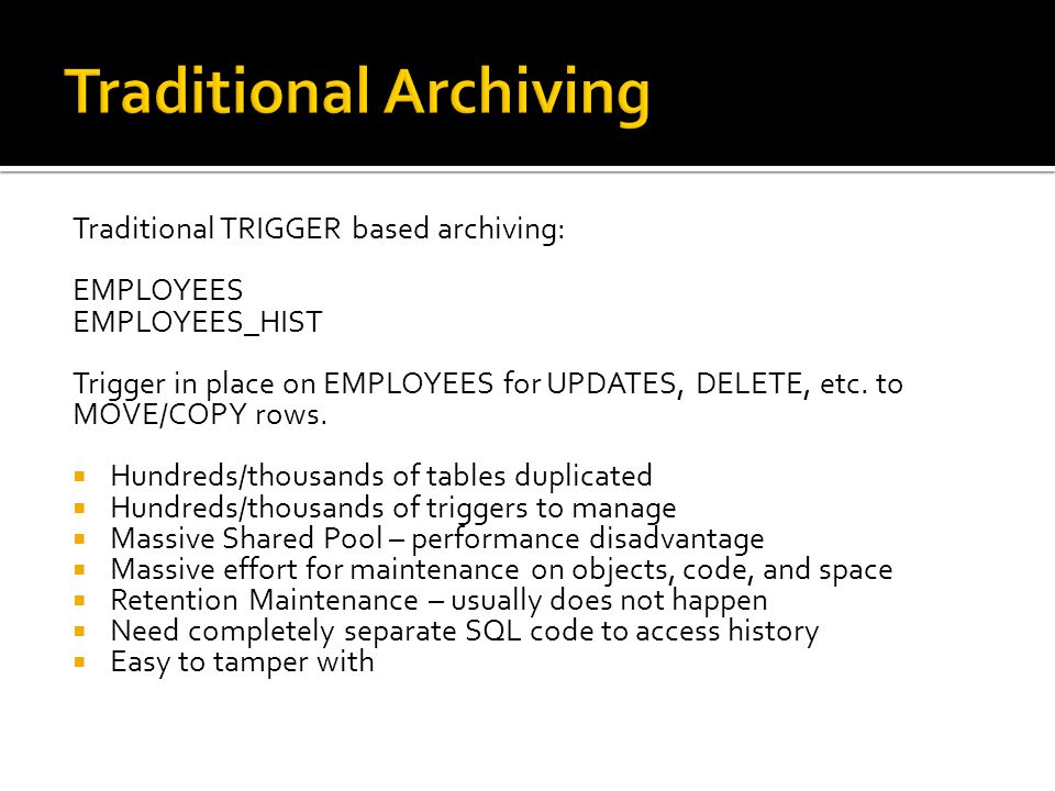 Traditional TRIGGER based archiving: EMPLOYEES EMPLOYEES_HIST Trigger in place on EMPLOYEES for UPDATES, DELETE, etc.