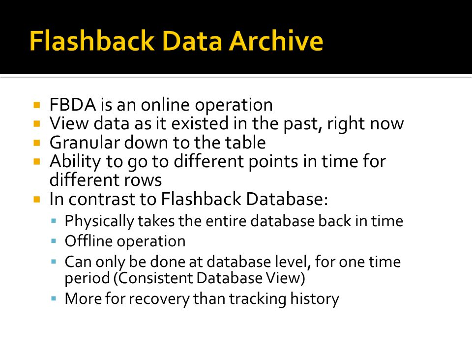 FBDA is an online operation View data as it existed in the past, right now Granular down to the table Ability to go to different points in time for different rows In contrast to Flashback Database: Physically takes the entire database back in time Offline operation Can only be done at database level, for one time period (Consistent Database View) More for recovery than tracking history