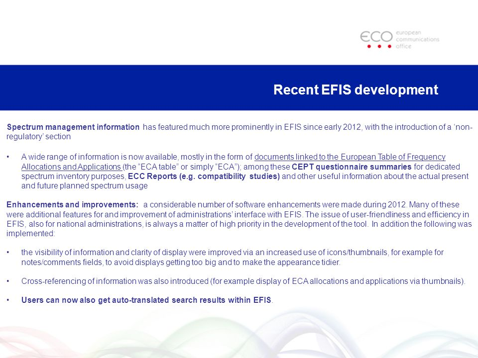 Recent EFIS development Spectrum management information has featured much more prominently in EFIS since early 2012, with the introduction of a non- regulatory section A wide range of information is now available, mostly in the form of documents linked to the European Table of Frequency Allocations and Applications (the ECA table or simply ECA); among these CEPT questionnaire summaries for dedicated spectrum inventory purposes, ECC Reports (e.g.