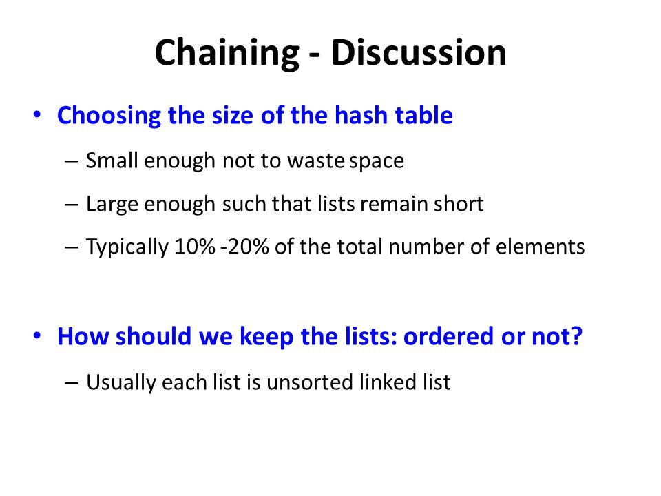 Chaining - Discussion Choosing the size of the hash table – Small enough not to waste space – Large enough such that lists remain short – Typically 10