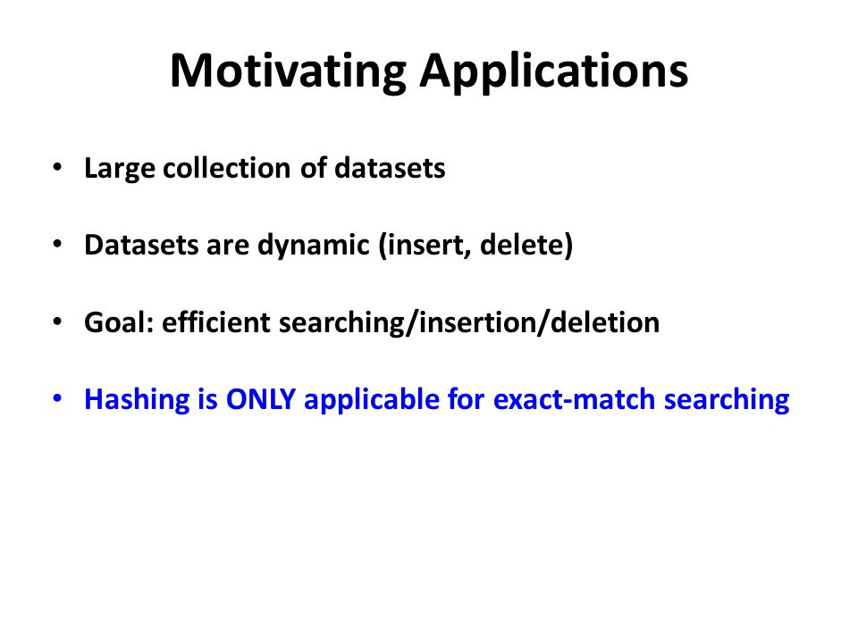 Motivating Applications Large collection of datasets Datasets are dynamic (insert, delete) Goal: efficient searching/insertion/deletion Hashing is ONL