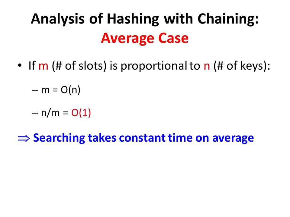 If m (# of slots) is proportional to n (# of keys): – m = O(n) – n/m = O(1) Searching takes constant time on average Analysis of Hashing with Chaining