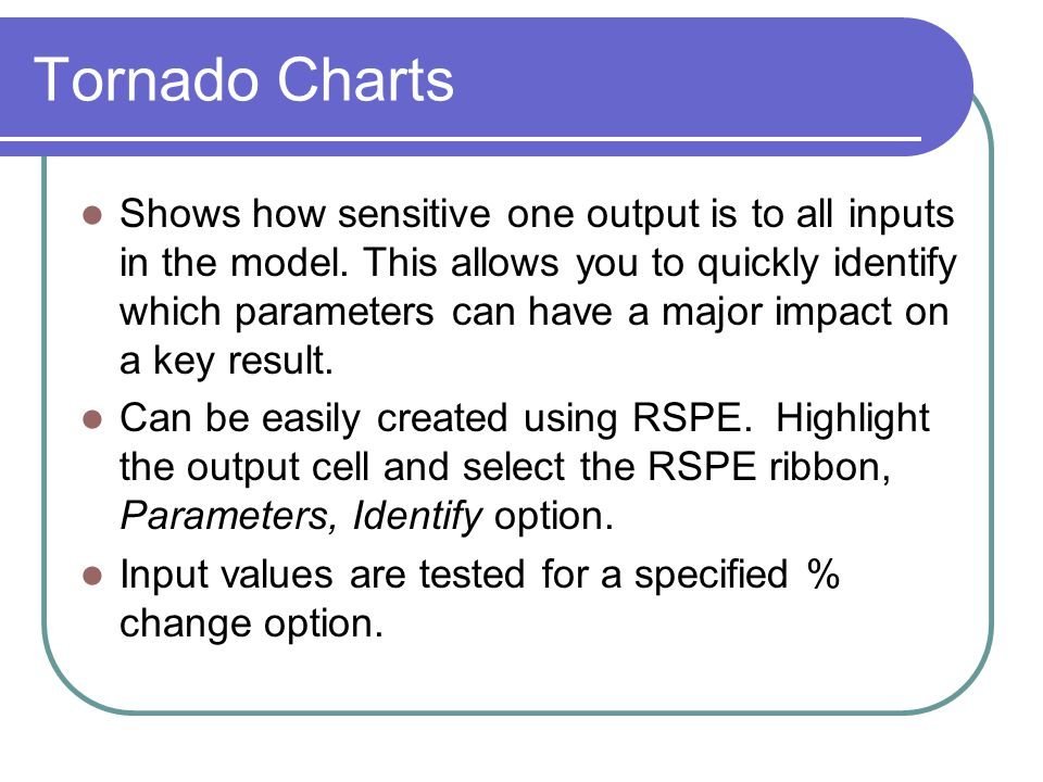 Tornado Charts Shows how sensitive one output is to all inputs in the model. This allows you to quickly identify which parameters can have a major imp