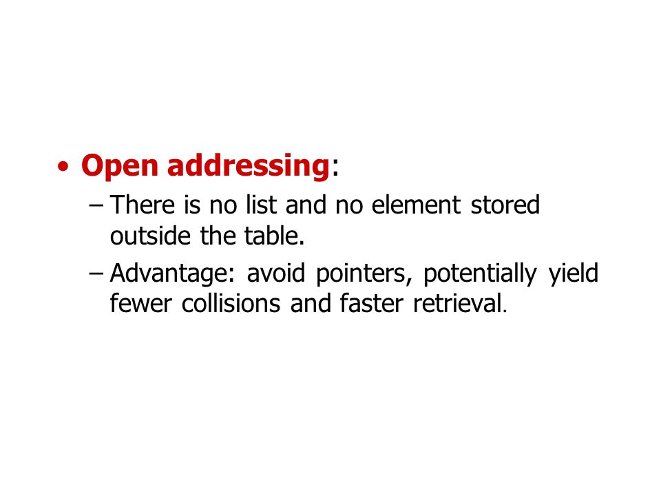 Open addressing: –There is no list and no element stored outside the table. –Advantage: avoid pointers, potentially yield fewer collisions and faster