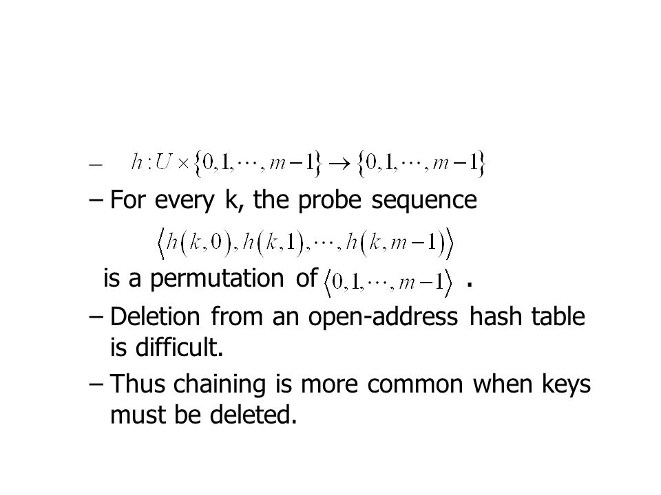 – –For every k, the probe sequence is a permutation of. –Deletion from an open-address hash table is difficult. –Thus chaining is more common when key