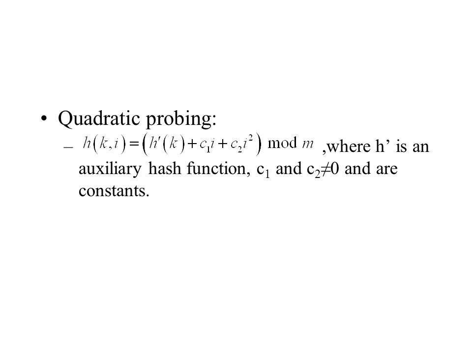 Quadratic probing: –,where h is an auxiliary hash function, c 1 and c 2 0 and are constants.