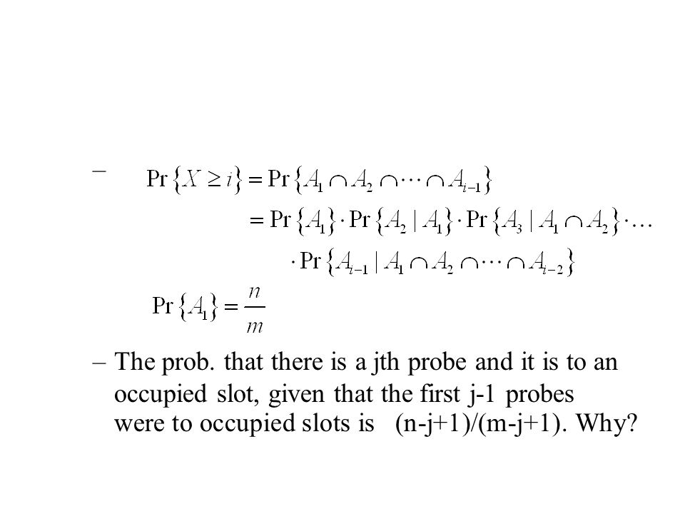 – –The prob. that there is a jth probe and it is to an occupied slot, given that the first j-1 probes were to occupied slots is (n-j+1)/(m-j+1). Why?