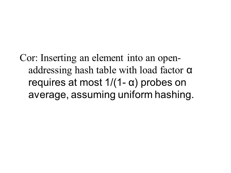 Cor: Inserting an element into an open- addressing hash table with load factor α requires at most 1/(1- α) probes on average, assuming uniform hashing