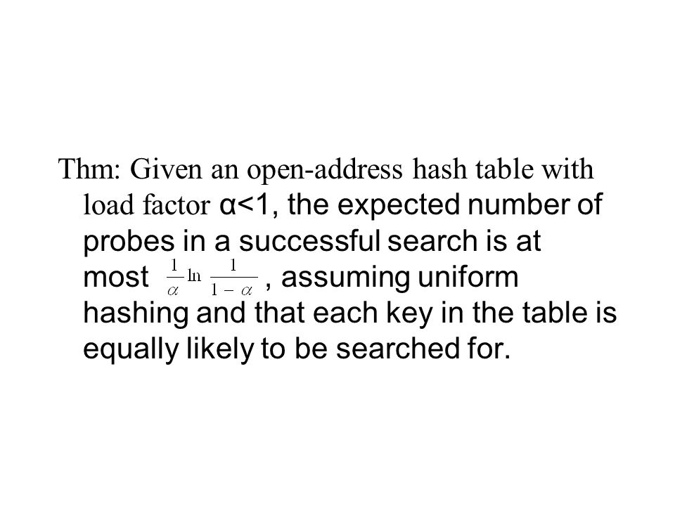 Thm: Given an open-address hash table with load factor α<1, the expected number of probes in a successful search is at most, assuming uniform hashing