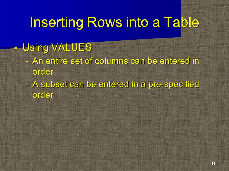 Inserting Rows into a Table Using VALUES Using VALUES -An entire set of columns can be entered in order -A subset can be entered in a pre-specified order 14