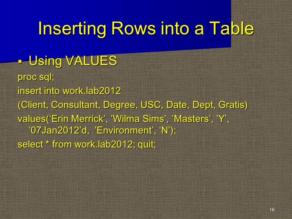 Inserting Rows into a Table Using VALUES Using VALUES proc sql; insert into work.lab2012 (Client, Consultant, Degree, USC, Date, Dept, Gratis) values(Erin Merrick, Wilma Sims, Masters, Y, 07Jan2012d, Environment, N); select * from work.lab2012; quit; 16