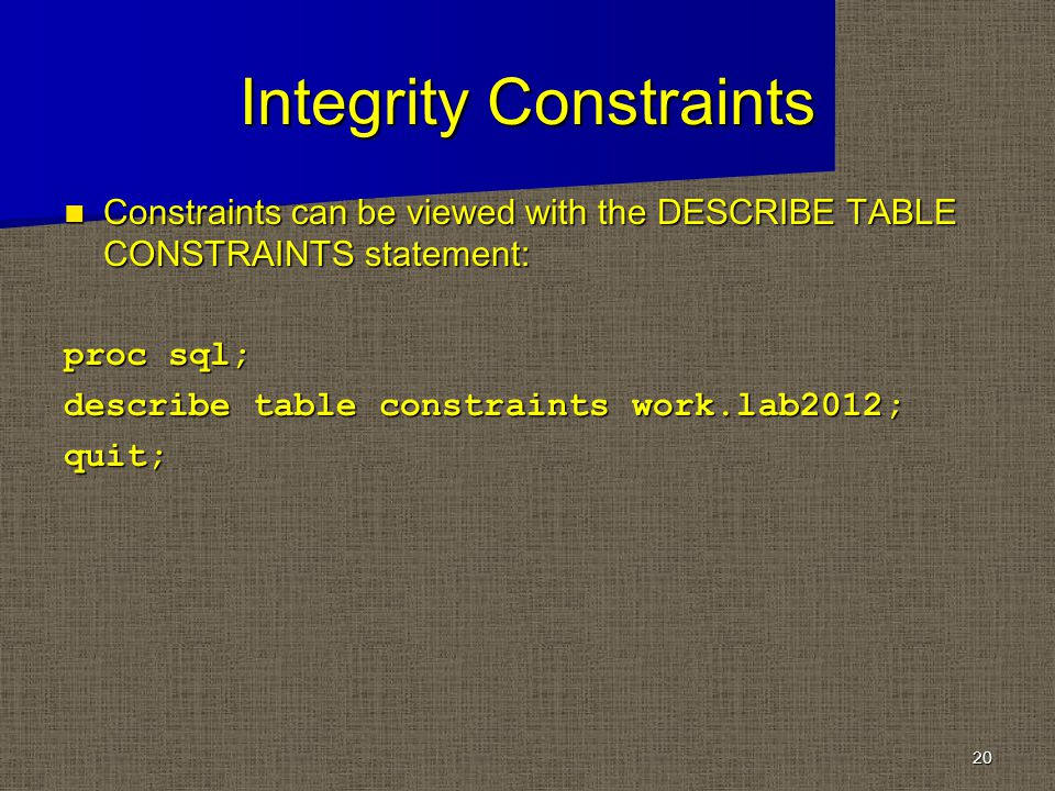 Integrity Constraints Constraints can be viewed with the DESCRIBE TABLE CONSTRAINTS statement: Constraints can be viewed with the DESCRIBE TABLE CONSTRAINTS statement: proc sql; describe table constraints work.lab2012; quit; 20