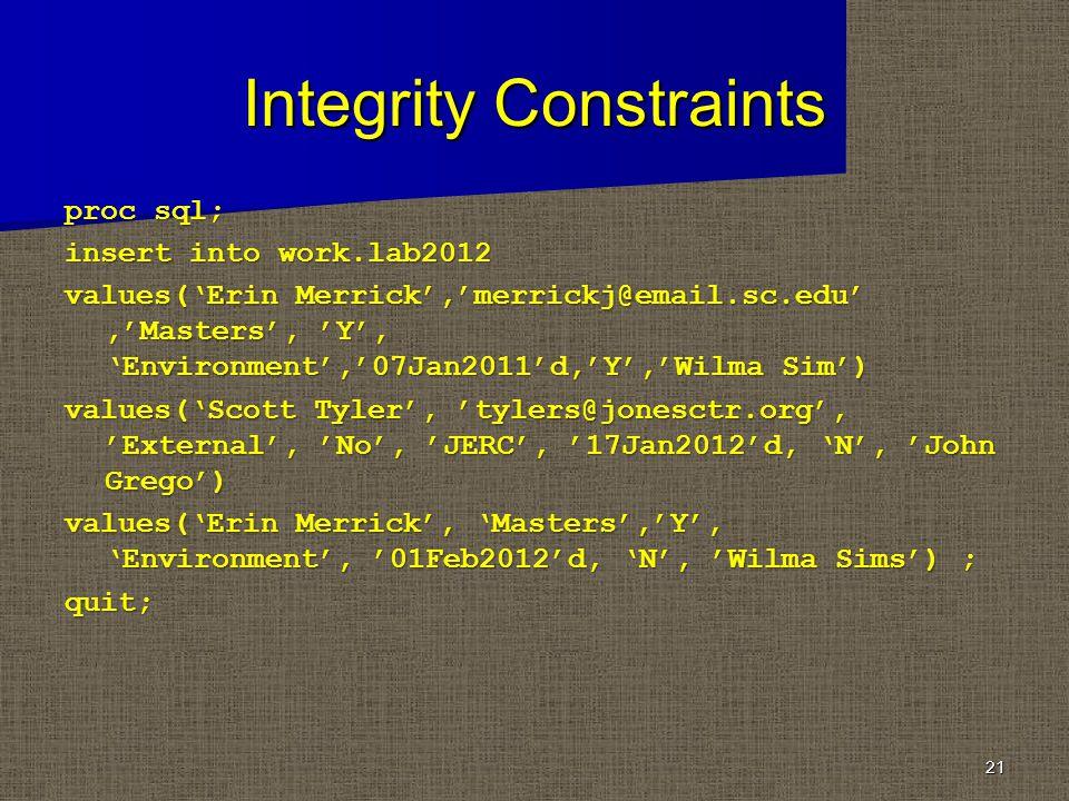 Integrity Constraints proc sql; insert into work.lab2012 values(Erin Merrick,merrickj@email.sc.edu,Masters, Y, Environment,07Jan2011d,Y,Wilma Sim) values(Scott Tyler, tylers@jonesctr.org, External, No, JERC, 17Jan2012d, N, John Grego) values(Erin Merrick, Masters,Y, Environment, 01Feb2012d, N, Wilma Sims) ; quit; 21