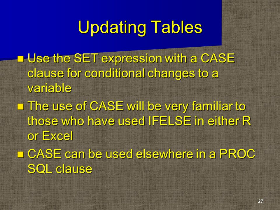 Updating Tables Use the SET expression with a CASE clause for conditional changes to a variable Use the SET expression with a CASE clause for conditional changes to a variable The use of CASE will be very familiar to those who have used IFELSE in either R or Excel The use of CASE will be very familiar to those who have used IFELSE in either R or Excel CASE can be used elsewhere in a PROC SQL clause CASE can be used elsewhere in a PROC SQL clause 27