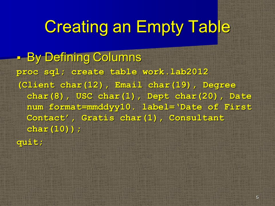 Creating an Empty Table By Defining Columns By Defining Columns proc sql; create table work.lab2012 (Client char(12), Email char(19), Degree char(8), USC char(1), Dept char(20), Date num format=mmddyy10.