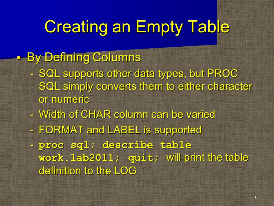 Creating an Empty Table By Defining Columns By Defining Columns -SQL supports other data types, but PROC SQL simply converts them to either character or numeric -Width of CHAR column can be varied -FORMAT and LABEL is supported proc sql; describe table work.lab2011; quit; will print the table definition to the LOG proc sql; describe table work.lab2011; quit; will print the table definition to the LOG 6